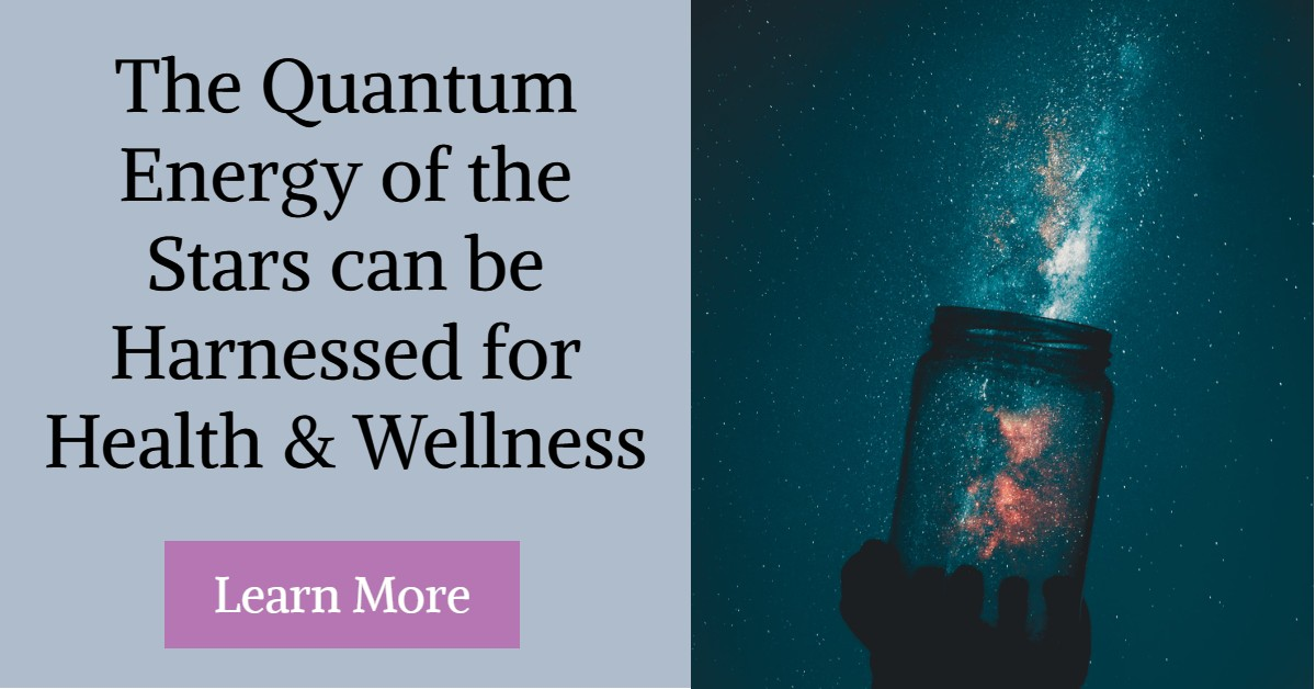 The Quantum Energy of the Stars can be Harnessed for Health & Wellness